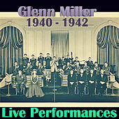 Live Performances of Glenn Miller, 1940 - 1942 (Live) by Glenn Miller