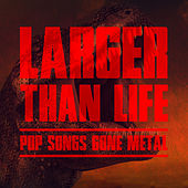 Larger Than Life: Pop Songs Gone Metal by Various Artists