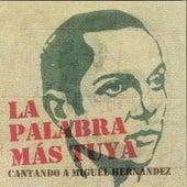 La Palabra Más Tuya. Cantando a Miguel Hernández by Various Artists