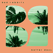 Better Days by Bad Rabbits