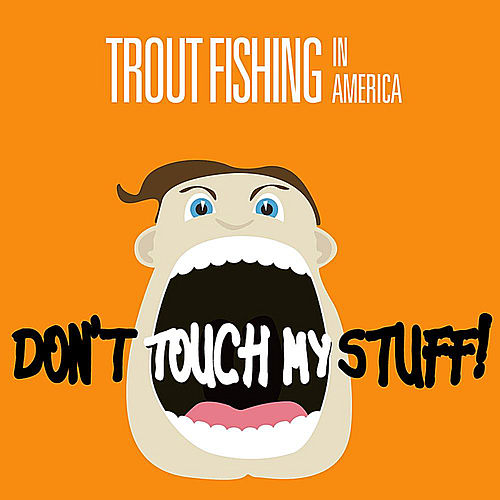 Don't Touch My Stuff by Trout Fishing In America