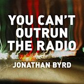 You Can't Outrun the Radio by Jonathan Byrd