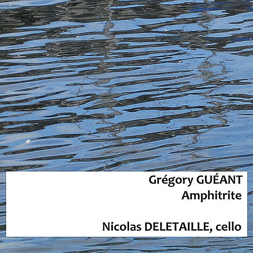Grégory Guéant : Amphitrite For Solo Cello by Nicolas Deletaille