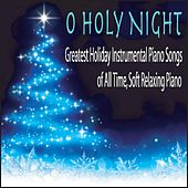 O Holy Night: Greatest Holiday Instrumental Piano Songs of All Time, Soft Relaxing Piano by Robbins Island Music Group