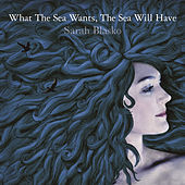 What The Sea Wants, The Sea Will Have by Sarah Blasko