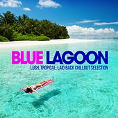 Blue Lagoon Chill Out (Lush, Tropical, Laid Back Chillout Selection) by Various Artists