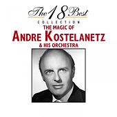 The 18 Best Collection : The Magic of Andre Kostelanetz & His Orchestra by Andre Kostelanetz & His Orchestra
