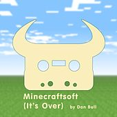 Minecraftsoft (It's Over) by Dan Bull