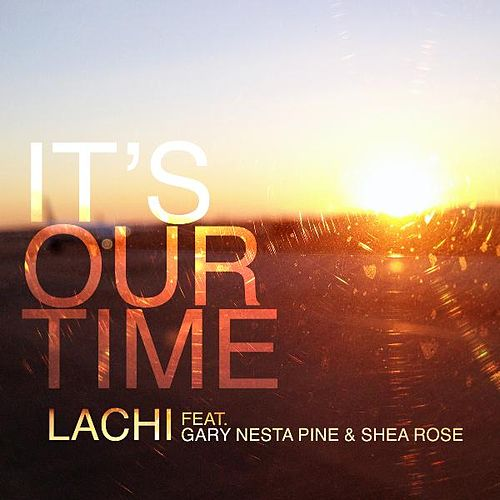 It's Our Time (feat. Gary Nesta Pine & Shea Rose) by Lachi