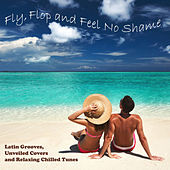 Fly, Flop and Feel No Shame: Latin Grooves, Unveiled Covers and Relaxing Chilled Tunes by Various Artists