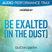 Be Exalted In the Dust (Audio Performance Trax) by Dustin Smith