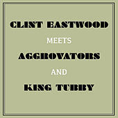 Clint Eastwood Meets Aggrovators and King Tubby by Clint Eastwood