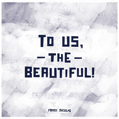 To Us, The Beautiful! by Franz Nicolay