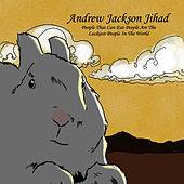 People Who Can Eat People Are The Luckiest People In The World by Andrew Jackson Jihad
