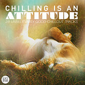 Chilling Is an Attitude - 28 Unbelievably Good Chillout Tracks by Various Artists