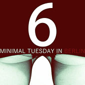 Minimal Tuesday in Berlin - Vol.6 by Various Artists