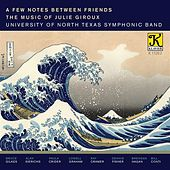 A Few Notes Between Friends: The Music of Julie Giroux by The University of North Texas Symphonic Band