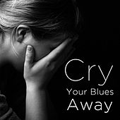 Cry Your Blues Away: Blues to Help You Move On by Various Artists