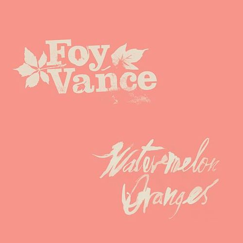 Watermelon Oranges by Foy Vance