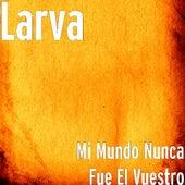 Mi Mundo Nunca Fue El Vuestro by Larva