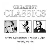 Greatest Classics: Andre Kostelanetz, Xavier Cugat, Freddy Martin by Various Artists