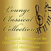 Lounge Classical Collection - A Smooth Selection of the Greatest Classical Composers and Masterpieces by Various Artists