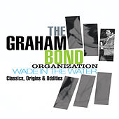 The Graham Bond Organization - Wade in the Water – Classics, Origins & Oddities by Various Artists