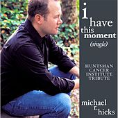 I Have This Moment (Huntsman Cancer Institute Tribute) by Michael R. Hicks
