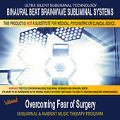 Overcoming Fear of Surgery - Subliminal and Ambient Music Therapy by Binaural Beat Brainwave Subliminal Systems