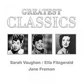 Greatest Classics: Sara Vaughan, Ella Fitzgerald, Jane Froman by Various Artists