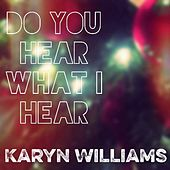 Do You Hear What I Hear by Karyn Williams
