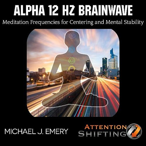 Alpha 12 Hz Brainwave Meditation Frequencies for Centering and Mental Stability by Michael J. Emery