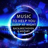 Music to Help You Sleep at Night – Bach, Beethoven, Mozart White Noise Ambient for Sleep, Peaceful Music for Insomia & Stress Relief, Profound Relaxation Music to Help You Sleep by Sleep at Night Consort