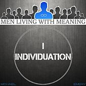 Men Living with Meaning Module 1 Individuation (Personal Development for Men) by Michael J. Emery