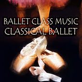 Ballet Class Music - Classical Ballet, Dance with Mozart, Bach, Beethoven, Ballet Lessons with Classical Composers by Classical Ballet Music Academy
