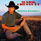 Almost Goodbye by Mark Chesnutt