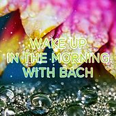 Wake Up in the Morning with Bach, Beethoven – Classics Morning Music, Early Morning Songs,Chamber Music to Vital Energy, Be Positive and Happy by Musical Awakening Consort