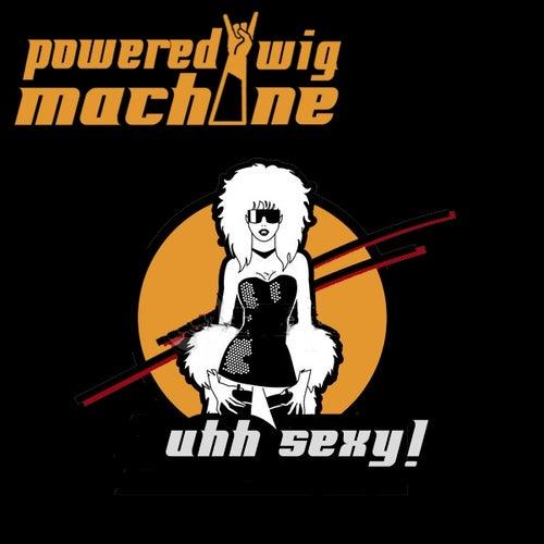Uhh Sexy (Single) by Powered Wig Machine