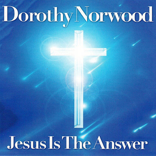Jesus Is the Answer by Dorothy Norwood