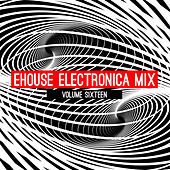 Ehouse: Electronica Mix, Vol. 16 by Various Artists