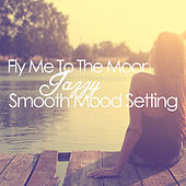 Fly Me to the Moon: Jazzy Smooth Mood Setting by Various Artists