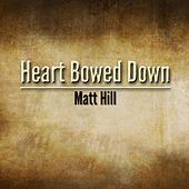 Heart Bowed Down by Matt Hill