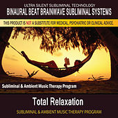 Total Relaxation - Subliminal and Ambient Music Therapy by Binaural Beat Brainwave Subliminal Systems