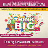 Think Big for Maximum Life Results - Subliminal and Ambient Music Therapy by Binaural Beat Brainwave Subliminal Systems