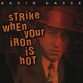Strike When Your Iron Is Hot by David Basse
