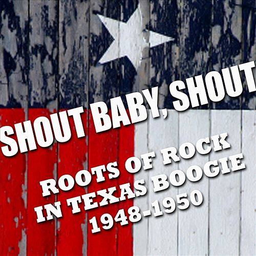 Shout Baby, Shout Roots Of Rock In Texas Boogie 1948-1950 by Various Artists