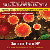 Overcoming Fear of HIV - Subliminal and Ambient Music Therapy by Binaural Beat Brainwave Subliminal Systems