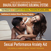 Sexual Performance Anxiety Aid - Subliminal and Ambient Music Therapy by Binaural Beat Brainwave Subliminal Systems
