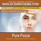 Pure Focus - Subliminal and Ambient Music Therapy by Binaural Beat Brainwave Subliminal Systems