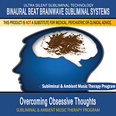 Overcoming Obsessive Thoughts - Subliminal and Ambient Music Therapy by Binaural Beat Brainwave Subliminal Systems